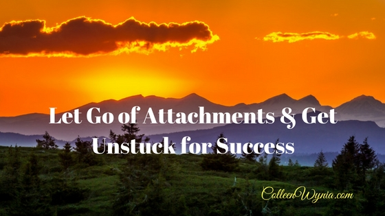 Let Go of Attachments & Get Unstuck for Success | Colleen Wynia