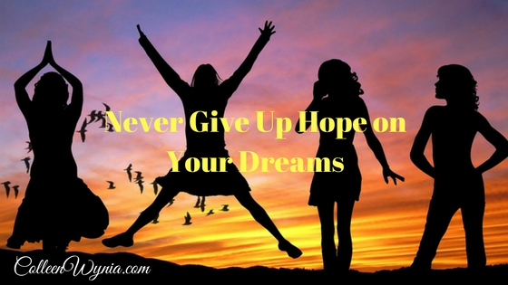 Never Give Up Hope on Your Dreams | Colleen Wynia