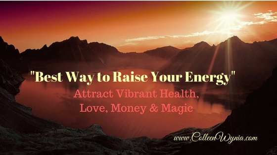 Best Way to Raise Your Energy to Attract Vibrant Health, Love, Money & Magic | Colleen Wynia