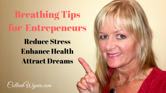 Breathing Tips for Entrepreneurs to Reduce Stress, Improve Health | Colleen Wynia