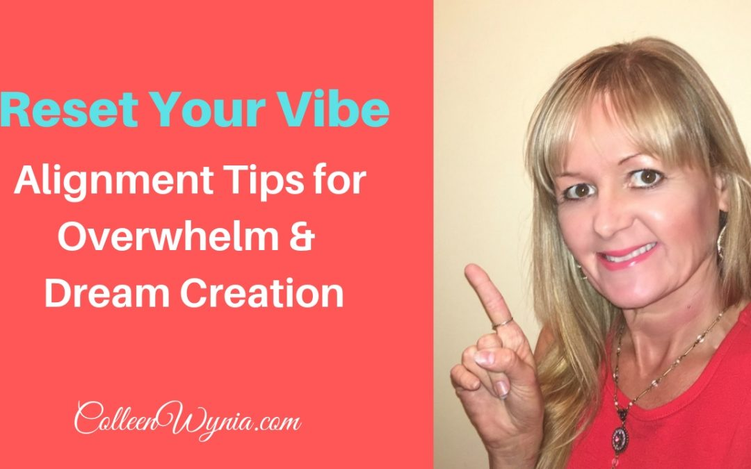 Reset Your Vibe Alignment Tips for Overwhelm & Dream Creation | Colleen Wynia